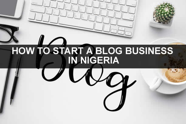 HOW TO START A BLOG BUSINESS IN NIGERIA